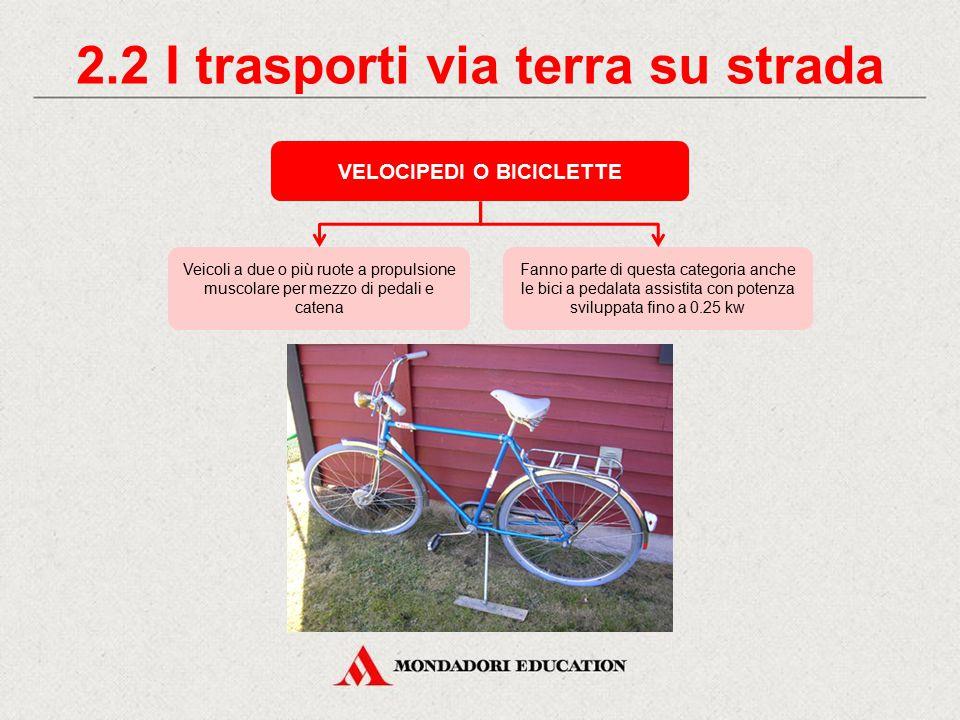 2.2 I trasporti via terra su strada VELOCIPEDI O BICICLETTE Fanno parte di questa categoria anche le bici a pedalata assistita con potenza sviluppata fino a 0.25 kw Veicoli a due o più ruote a propulsione muscolare per mezzo di pedali e catena