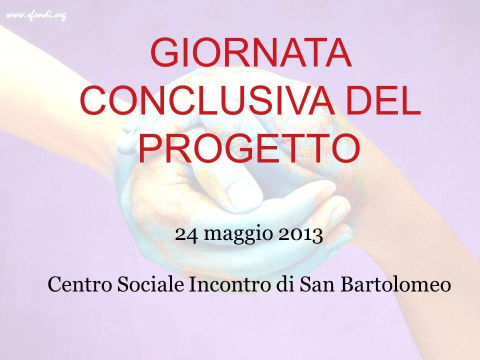 GIORNATA CONCLUSIVA DEL PROGETTO 24 maggio 2013 Centro Sociale Incontro di San Bartolomeo