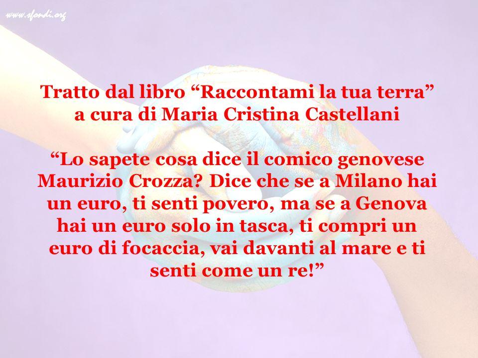 """Tratto dal libro """"Raccontami la tua terra"""" a cura di Maria Cristina Castellani """"Lo sapete cosa dice il comico genovese Maurizio Crozza? Dice che se a"""
