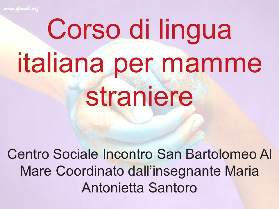 Corso di lingua italiana per mamme straniere Centro Sociale Incontro San Bartolomeo Al Mare Coordinato dall'insegnante Maria Antonietta Santoro