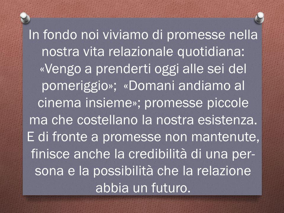 In fondo noi viviamo di promesse nella nostra vita relazionale quotidiana: «Vengo a prenderti oggi alle sei del pomeriggio»; «Domani andiamo al cinema insieme»; promesse piccole ma che costellano la nostra esistenza.
