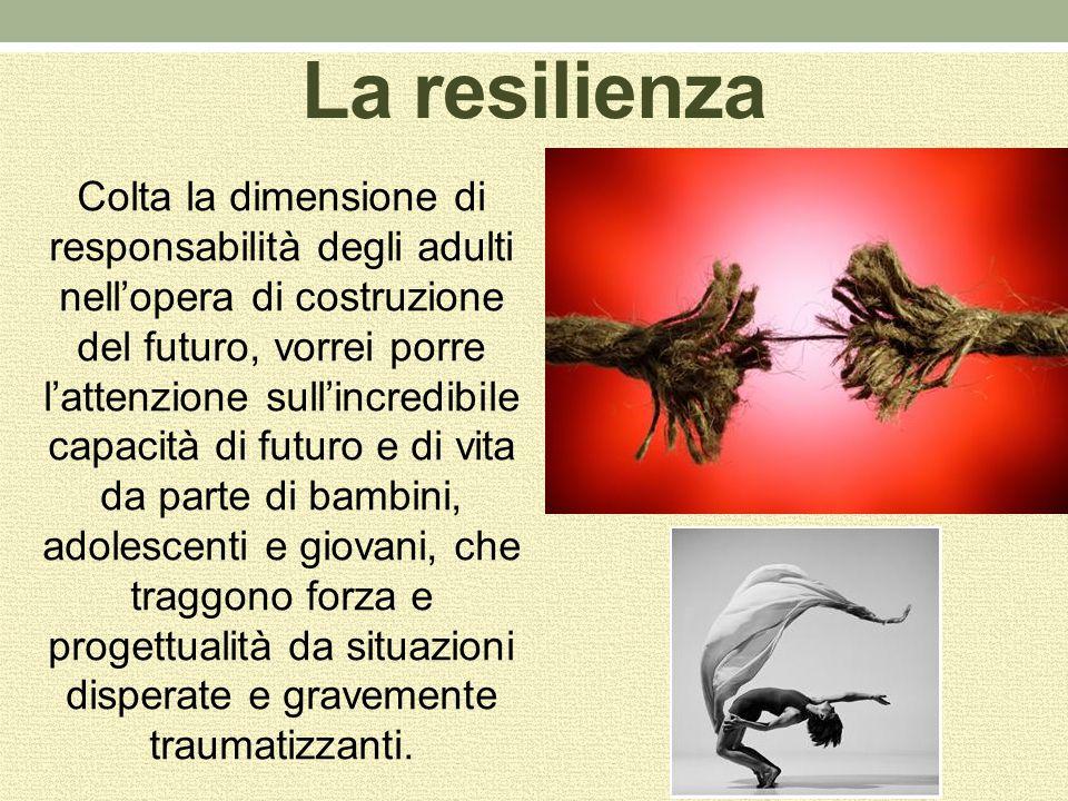 La resilienza Colta la dimensione di responsabilità degli adulti nell'opera di costruzione del futuro, vorrei porre l'attenzione sull'incredibile capa
