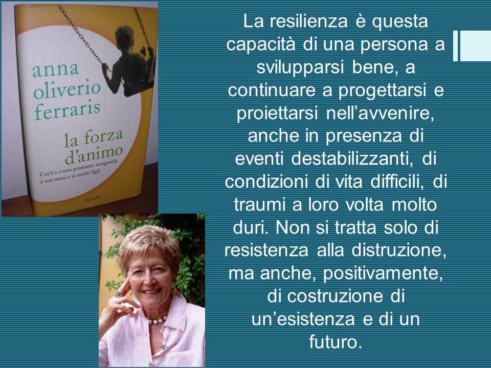 La resilienza è questa capacità di una persona a svilupparsi bene, a continuare a progettarsi e proiettarsi nell'avvenire, anche in presenza di event