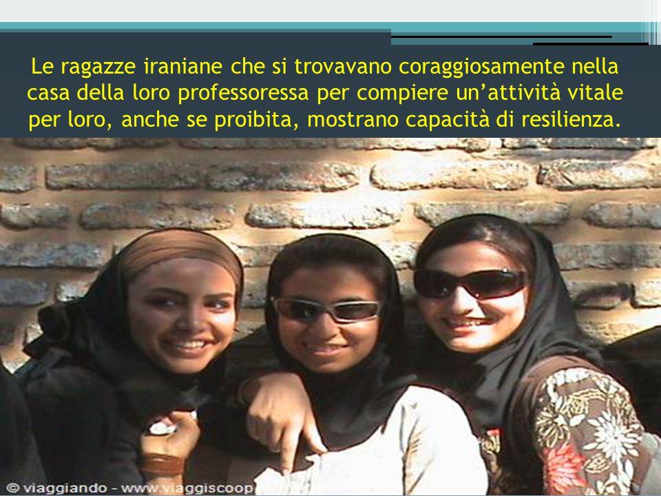 Le ragazze iraniane che si trovavano coraggiosamente nella casa della loro professoressa per compiere un'attività vitale per loro, anche se proibita, mostrano capacità di resilienza.