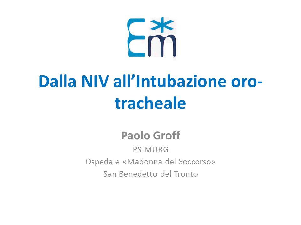 Dalla NIV all'Intubazione oro- tracheale Paolo Groff PS-MURG Ospedale «Madonna del Soccorso» San Benedetto del Tronto