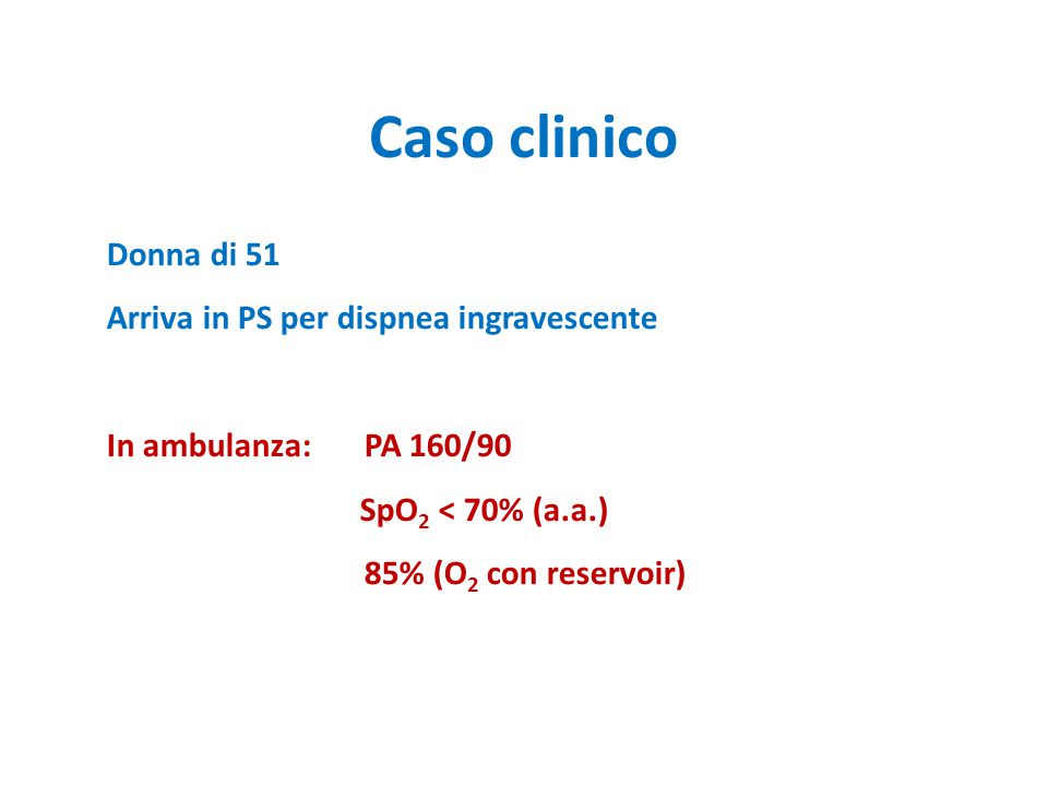 Caso clinico Donna di 51 Arriva in PS per dispnea ingravescente In ambulanza: PA 160/90 SpO 2 < 70% (a.a.) 85% (O 2 con reservoir)