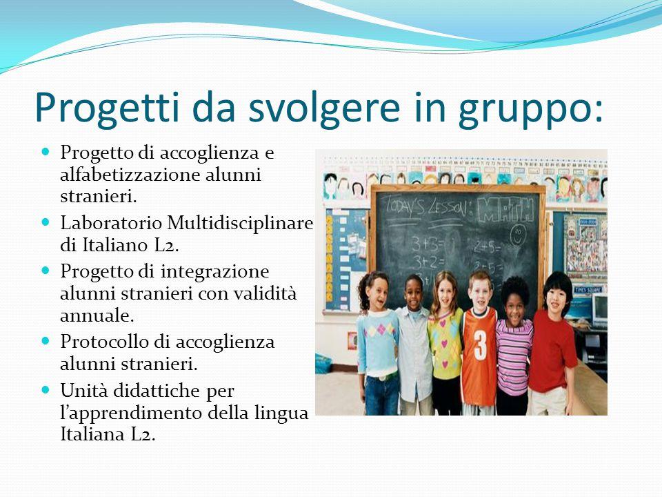 Progetti da svolgere in gruppo: Progetto di accoglienza e alfabetizzazione alunni stranieri. Laboratorio Multidisciplinare di Italiano L2. Progetto di