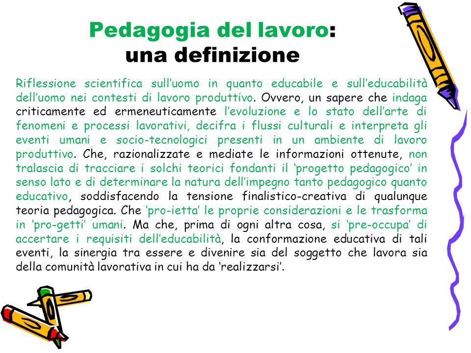 Pedagogia del lavoro: una definizione Riflessione scientifica sull'uomo in quanto educabile e sull'educabilità dell'uomo nei contesti di lavoro produttivo.
