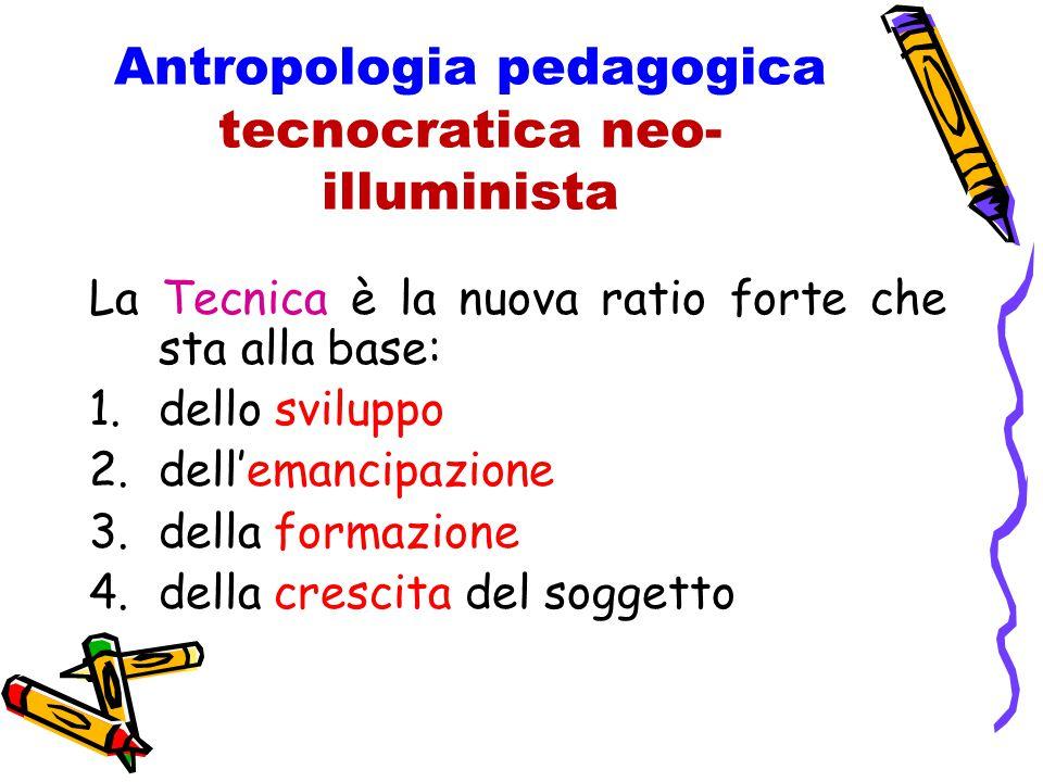 Antropologia pedagogica tecnocratica neo- illuminista La Tecnica è la nuova ratio forte che sta alla base: 1.dello sviluppo 2.dell'emancipazione 3.della formazione 4.della crescita del soggetto