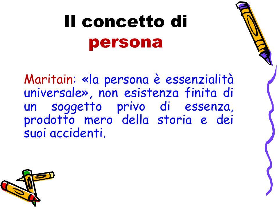 Il concetto di persona Maritain: «la persona è essenzialità universale», non esistenza finita di un soggetto privo di essenza, prodotto mero della storia e dei suoi accidenti.
