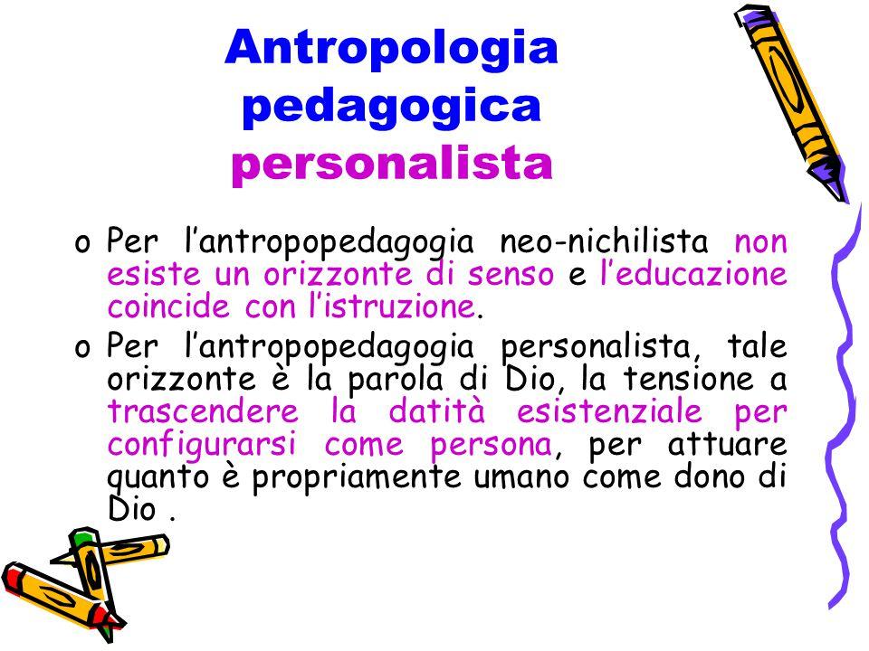 Antropologia pedagogica personalista oPer l'antropopedagogia neo-nichilista non esiste un orizzonte di senso e l'educazione coincide con l'istruzione.