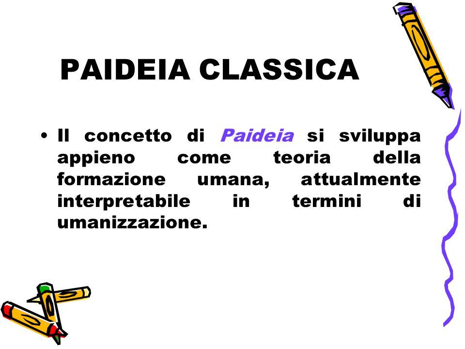 PAIDEIA CLASSICA Il concetto di Paideia si sviluppa appieno come teoria della formazione umana, attualmente interpretabile in termini di umanizzazione.