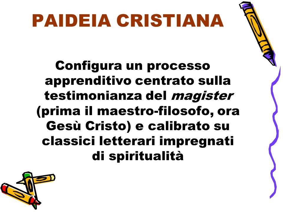 PAIDEIA CRISTIANA Configura un processo apprenditivo centrato sulla testimonianza del magister (prima il maestro-filosofo, ora Gesù Cristo) e calibrato su classici letterari impregnati di spiritualità