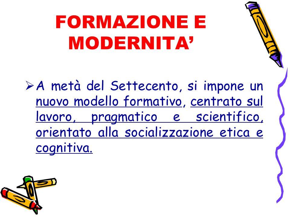 FORMAZIONE E MODERNITA'  A metà del Settecento, si impone un nuovo modello formativo, centrato sul lavoro, pragmatico e scientifico, orientato alla socializzazione etica e cognitiva.
