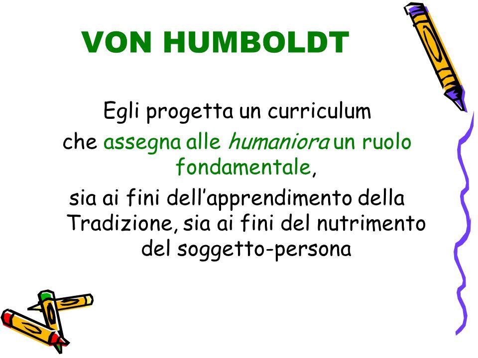VON HUMBOLDT Egli progetta un curriculum che assegna alle humaniora un ruolo fondamentale, sia ai fini dell'apprendimento della Tradizione, sia ai fini del nutrimento del soggetto-persona