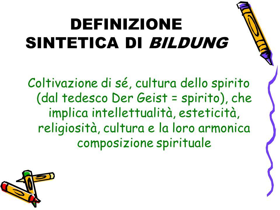 DEFINIZIONE SINTETICA DI BILDUNG Coltivazione di sé, cultura dello spirito (dal tedesco Der Geist = spirito), che implica intellettualità, esteticità, religiosità, cultura e la loro armonica composizione spirituale