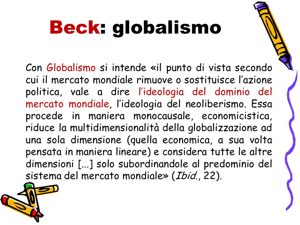 Beck: globalismo Con Globalismo si intende «il punto di vista secondo cui il mercato mondiale rimuove o sostituisce l'azione politica, vale a dire l'ideologia del dominio del mercato mondiale, l'ideologia del neoliberismo.