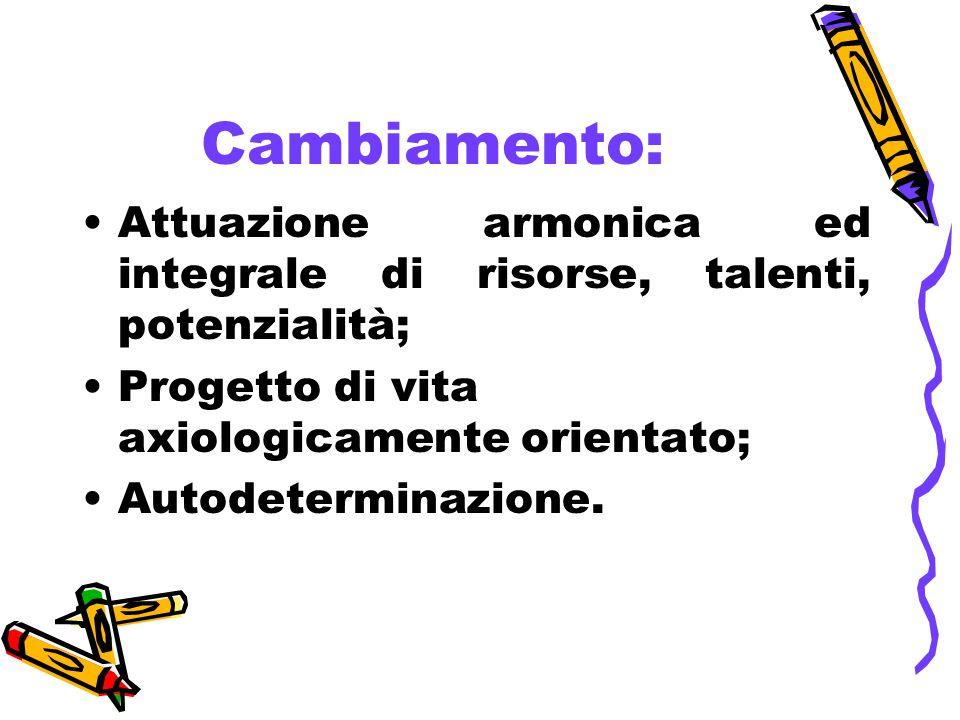Cambiamento: Attuazione armonica ed integrale di risorse, talenti, potenzialità; Progetto di vita axiologicamente orientato; Autodeterminazione.