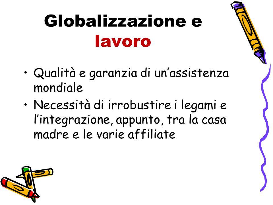 Globalizzazione e lavoro Qualità e garanzia di un'assistenza mondiale Necessità di irrobustire i legami e l'integrazione, appunto, tra la casa madre e le varie affiliate
