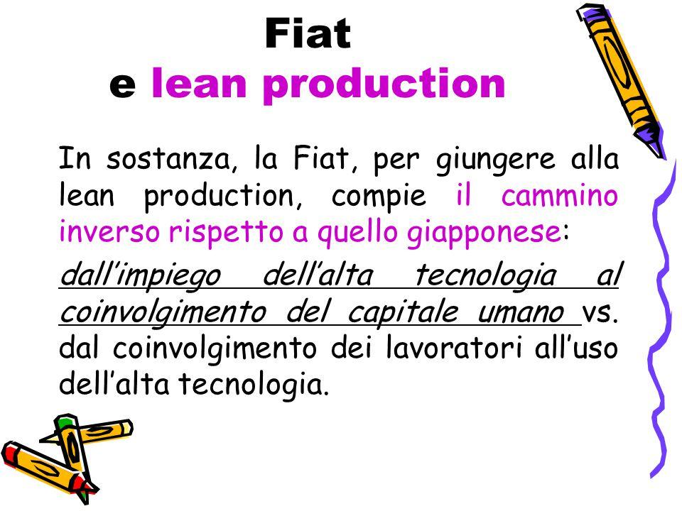 Fiat e lean production In sostanza, la Fiat, per giungere alla lean production, compie il cammino inverso rispetto a quello giapponese: dall'impiego dell'alta tecnologia al coinvolgimento del capitale umano vs.