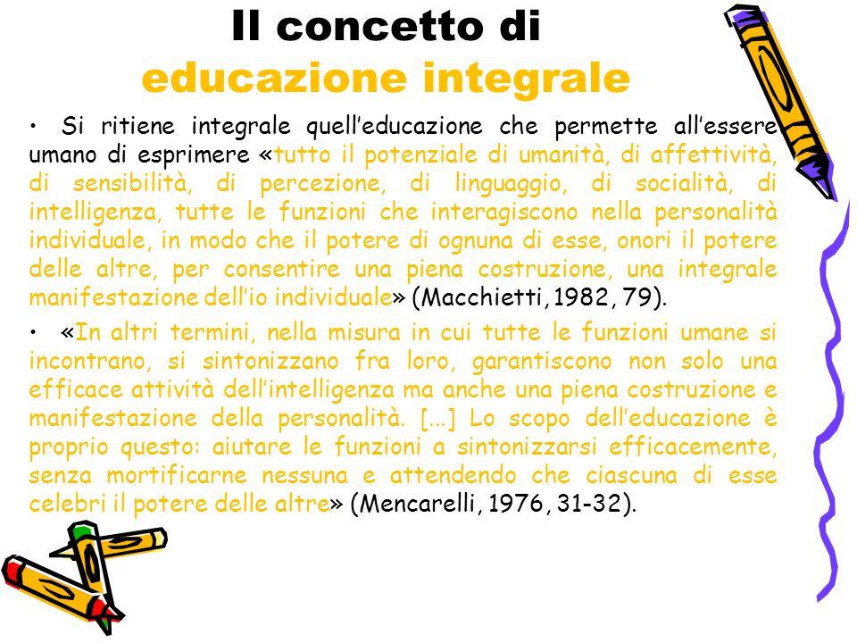Il concetto di educazione integrale Si ritiene integrale quell'educazione che permette all'essere umano di esprimere «tutto il potenziale di umanità, di affettività, di sensibilità, di percezione, di linguaggio, di socialità, di intelligenza, tutte le funzioni che interagiscono nella personalità individuale, in modo che il potere di ognuna di esse, onori il potere delle altre, per consentire una piena costruzione, una integrale manifestazione dell'io individuale» (Macchietti, 1982, 79).