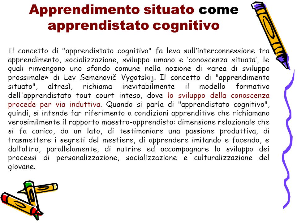 Apprendimento situato come apprendistato cognitivo Il concetto di apprendistato cognitivo fa leva sull'interconnessione tra apprendimento, socializzazione, sviluppo umano e 'conoscenza situata', le quali rinvengono uno sfondo comune nella nozione di «area di sviluppo prossimale» di Lev Semënovič Vygotskij.