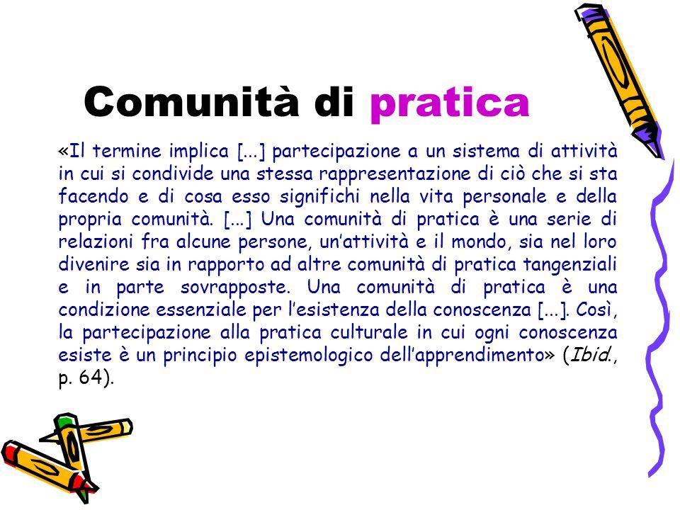 Comunità di pratica «Il termine implica [...] partecipazione a un sistema di attività in cui si condivide una stessa rappresentazione di ciò che si sta facendo e di cosa esso significhi nella vita personale e della propria comunità.