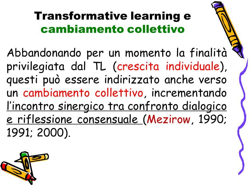 Transformative learning e cambiamento collettivo Abbandonando per un momento la finalità privilegiata dal TL (crescita individuale), questi può essere indirizzato anche verso un cambiamento collettivo, incrementando l'incontro sinergico tra confronto dialogico e riflessione consensuale (Mezirow, 1990; 1991; 2000).