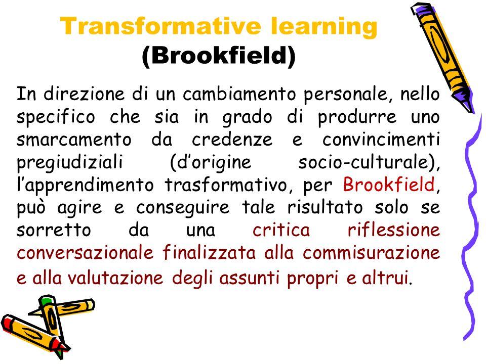Transformative learning (Brookfield) In direzione di un cambiamento personale, nello specifico che sia in grado di produrre uno smarcamento da credenze e convincimenti pregiudiziali (d'origine socio-culturale), l'apprendimento trasformativo, per Brookfield, può agire e conseguire tale risultato solo se sorretto da una critica riflessione conversazionale finalizzata alla commisurazione e alla valutazione degli assunti propri e altrui.