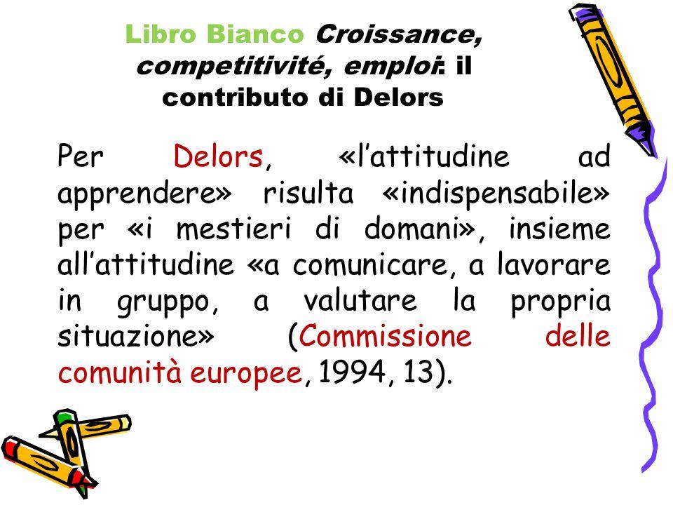 Libro Bianco Croissance, competitivité, emploi: il contributo di Delors Per Delors, «l'attitudine ad apprendere» risulta «indispensabile» per «i mestieri di domani», insieme all'attitudine «a comunicare, a lavorare in gruppo, a valutare la propria situazione» (Commissione delle comunità europee, 1994, 13).