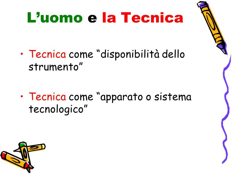 L'uomo e la Tecnica Tecnica come disponibilità dello strumento Tecnica come apparato o sistema tecnologico