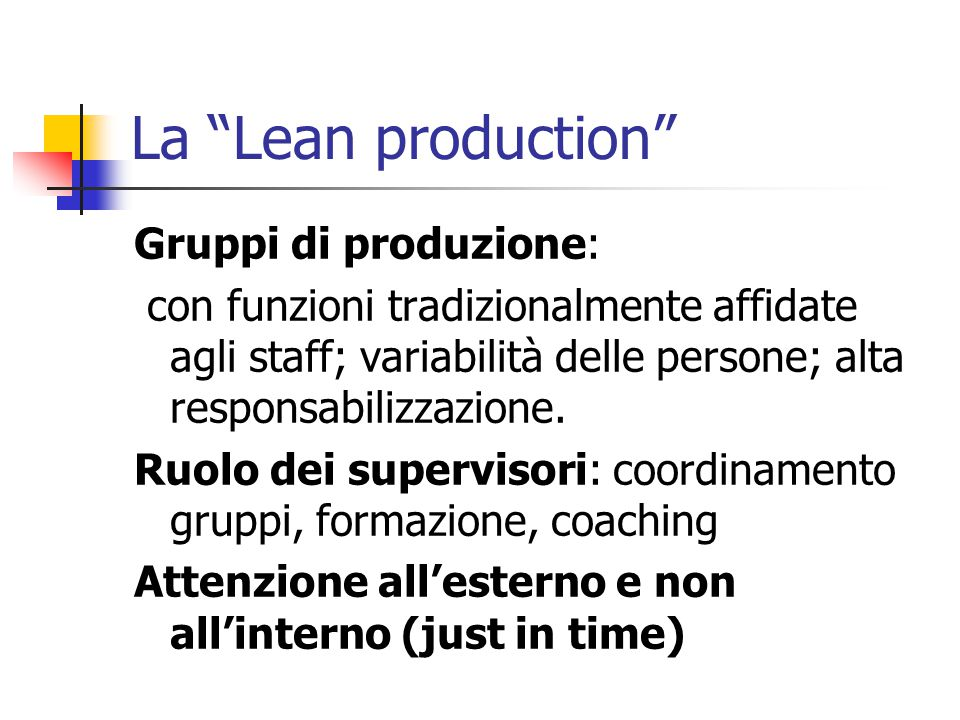 """La """"Lean production"""" Gruppi di produzione: con funzioni tradizionalmente affidate agli staff; variabilità delle persone; alta responsabilizzazione. Ru"""