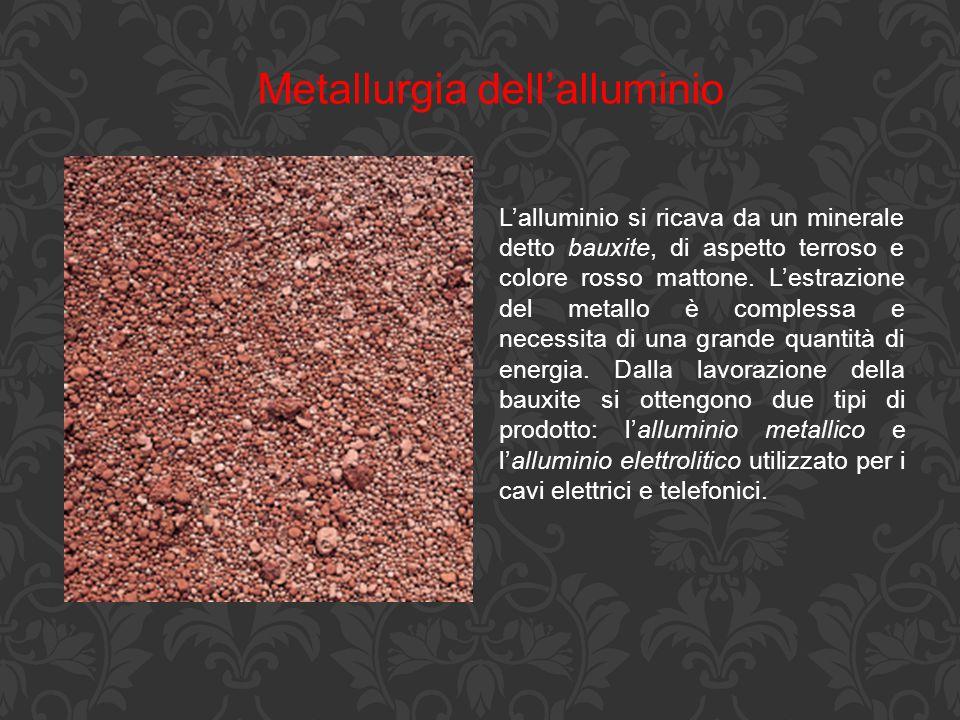 Metallurgia dell'alluminio L'alluminio si ricava da un minerale detto bauxite, di aspetto terroso e colore rosso mattone. L'estrazione del metallo è c