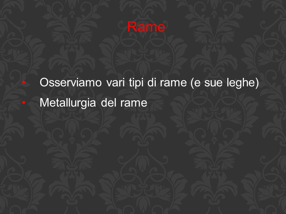 Rame Osserviamo vari tipi di rame (e sue leghe) Metallurgia del rame