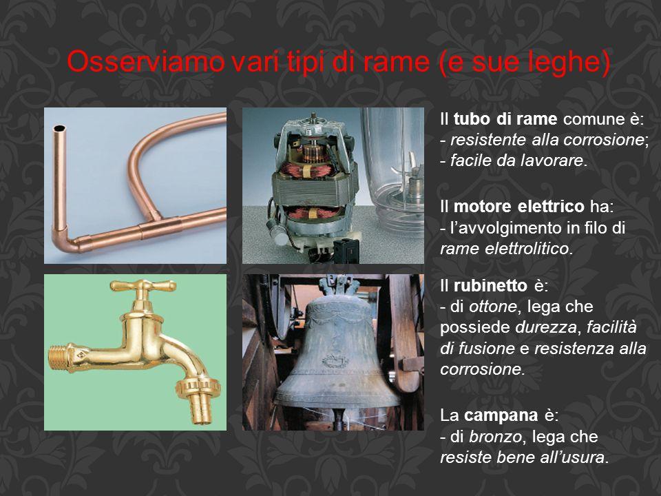 Osserviamo vari tipi di rame (e sue leghe) Il tubo di rame comune è: - resistente alla corrosione; - facile da lavorare. Il motore elettrico ha: - l'a