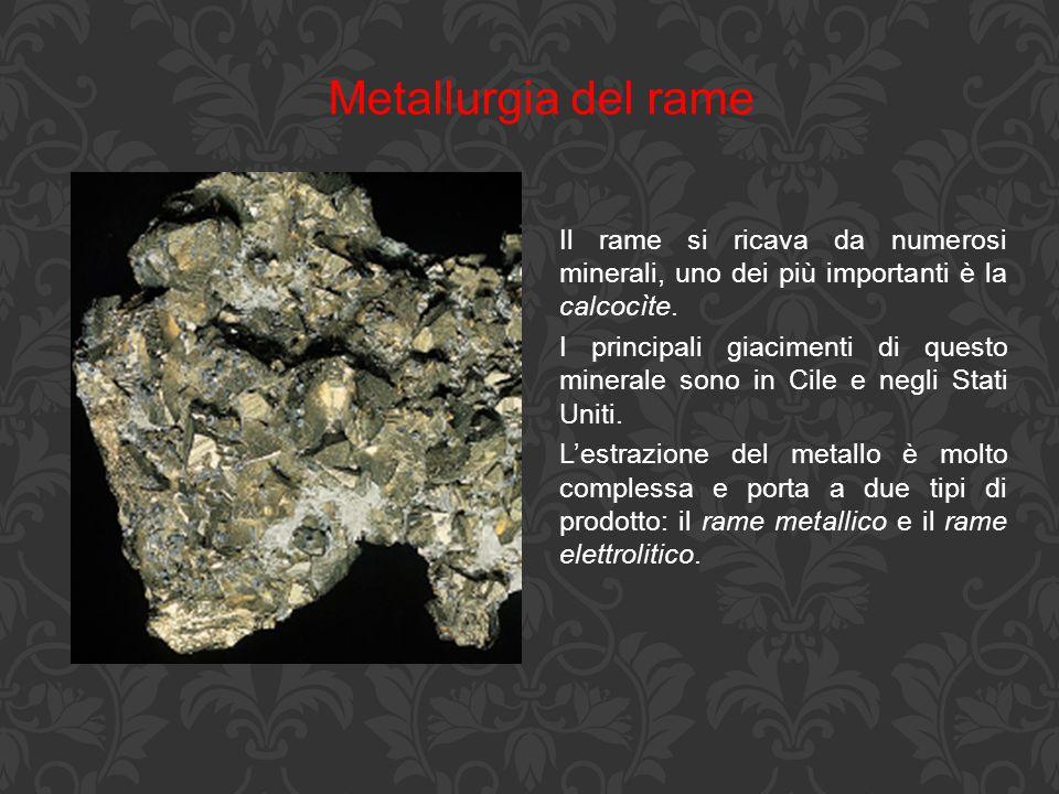 Metallurgia del rame Il rame si ricava da numerosi minerali, uno dei più importanti è la calcocìte. I principali giacimenti di questo minerale sono in
