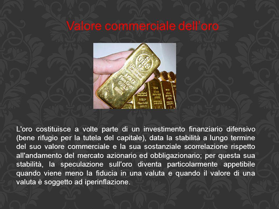 Valore commerciale dell'oro L'oro costituisce a volte parte di un investimento finanziario difensivo (bene rifugio per la tutela del capitale), data l