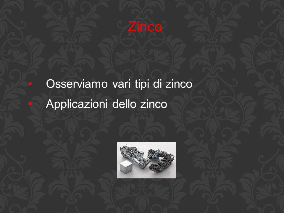 Zinco Osserviamo vari tipi di zinco Applicazioni dello zinco