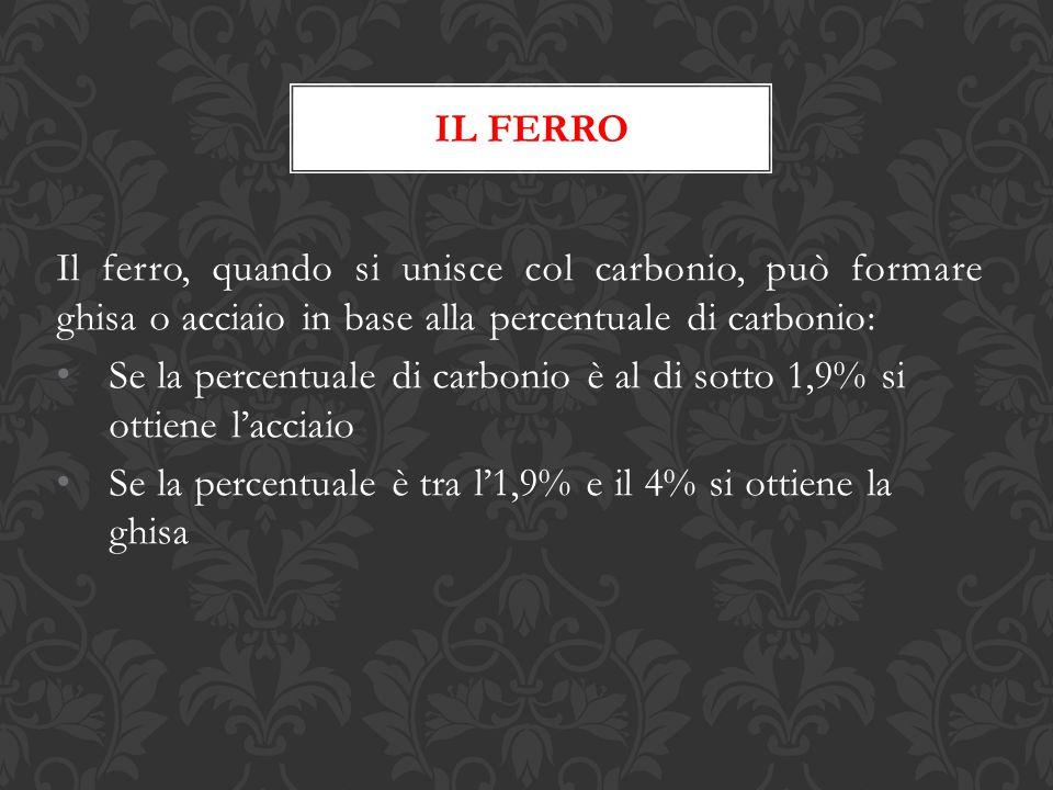IL FERRO Il ferro, quando si unisce col carbonio, può formare ghisa o acciaio in base alla percentuale di carbonio: Se la percentuale di carbonio è al