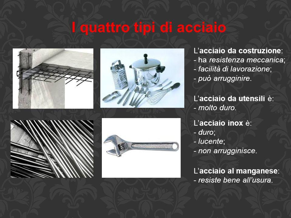 I quattro tipi di acciaio L'acciaio da costruzione: - ha resistenza meccanica; - facilità di lavorazione; - può arrugginire. L'acciaio da utensili è:
