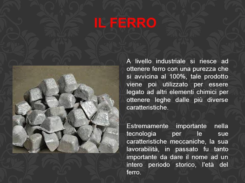 IL FERRO A livello industriale si riesce ad ottenere ferro con una purezza che si avvicina al 100%, tale prodotto viene poi utilizzato per essere lega