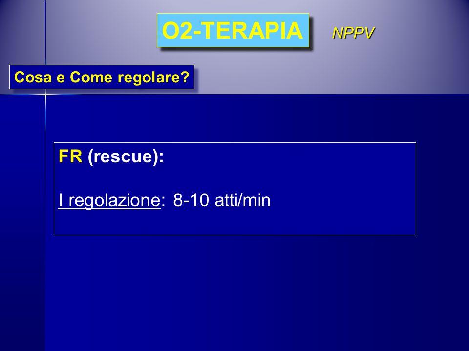 FR (rescue): I regolazione: 8-10 atti/min Cosa e Come regolare? O2-TERAPIA NPPV
