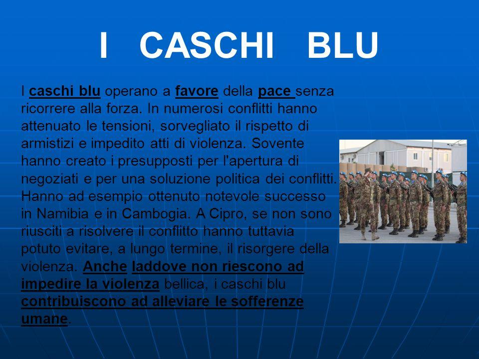 I CASCHI BLU I caschi blu operano a favore della pace senza ricorrere alla forza. In numerosi conflitti hanno attenuato le tensioni, sorvegliato il ri