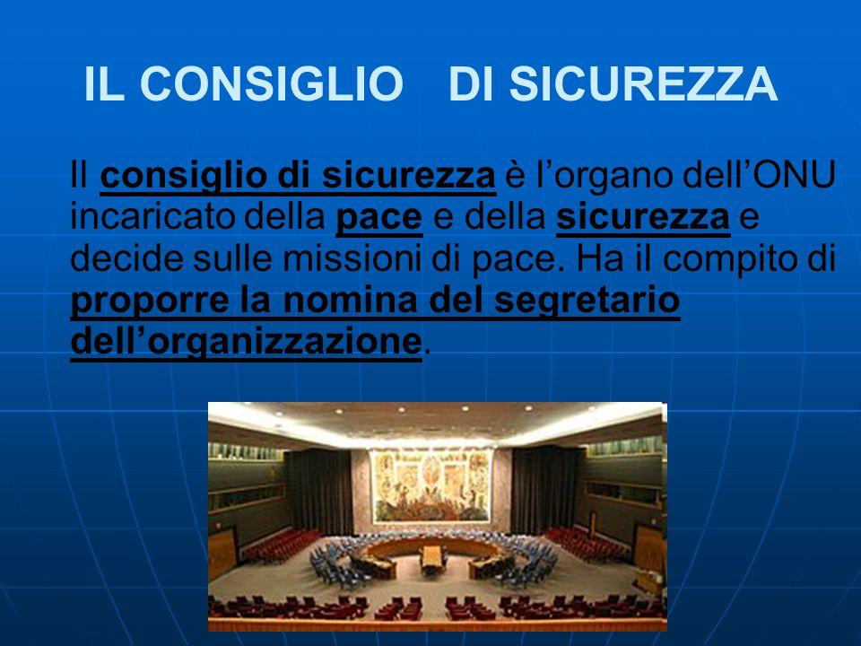 IL CONSIGLIO DI SICUREZZA Il consiglio di sicurezza è l'organo dell'ONU incaricato della pace e della sicurezza e decide sulle missioni di pace. Ha il