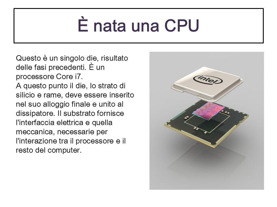 È nata una CPU Questo è un singolo die, risultato delle fasi precedenti. È un processore Core i7. A questo punto il die, lo strato di silicio e rame,