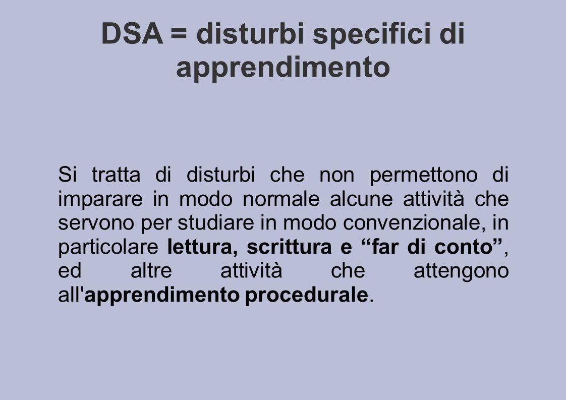 DSA = disturbi specifici di apprendimento Si tratta di disturbi che non permettono di imparare in modo normale alcune attività che servono per studiar