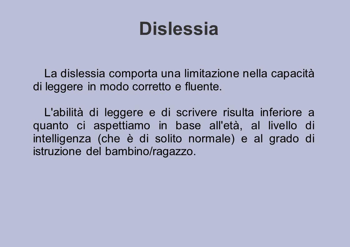 Dislessia La dislessia comporta una limitazione nella capacità di leggere in modo corretto e fluente. L'abilità di leggere e di scrivere risulta infer