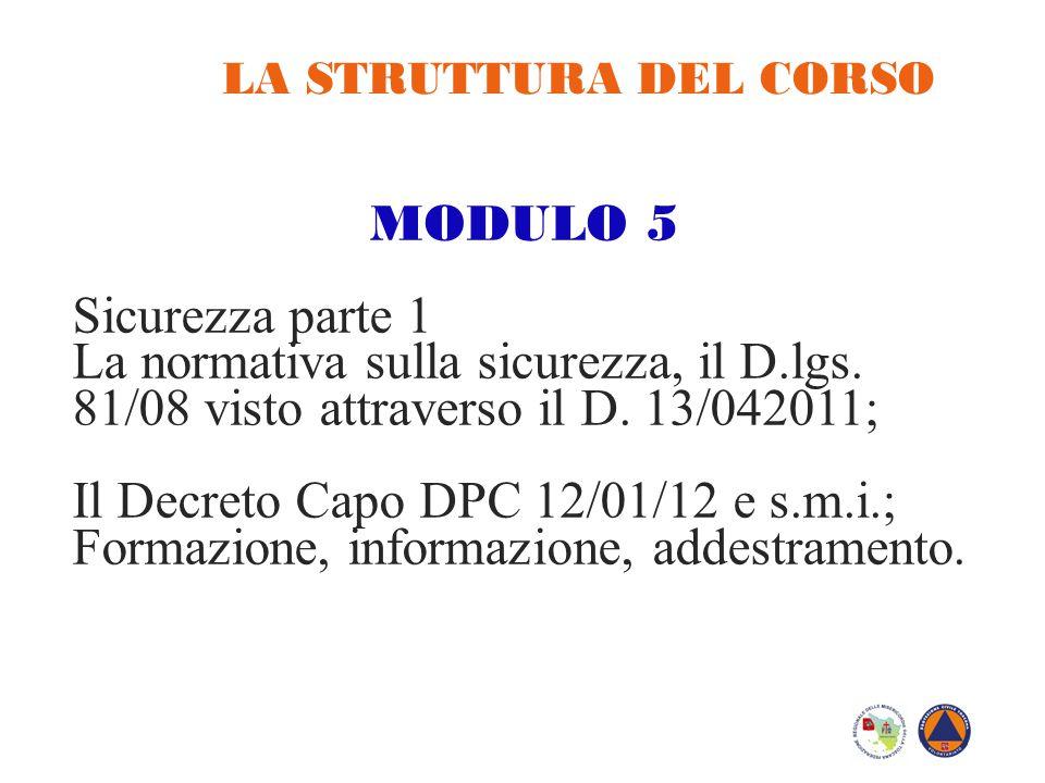 MODULO 5 Sicurezza parte 1 La normativa sulla sicurezza, il D.lgs. 81/08 visto attraverso il D. 13/042011; Il Decreto Capo DPC 12/01/12 e s.m.i.; Form