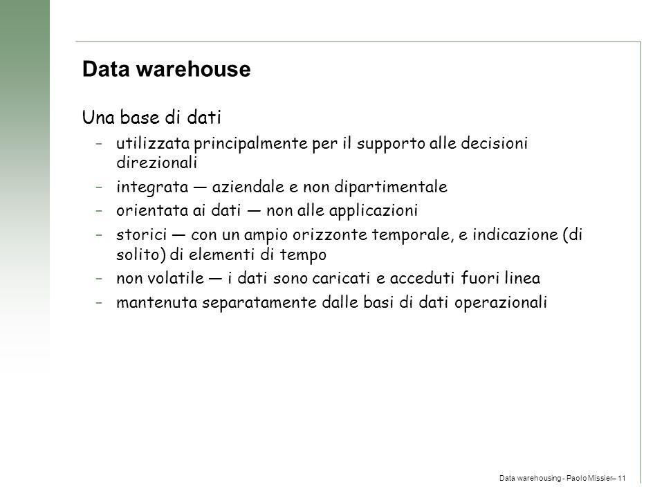 Data warehousing - Paolo Missier– 11 Data warehouse Una base di dati –utilizzata principalmente per il supporto alle decisioni direzionali –integrata
