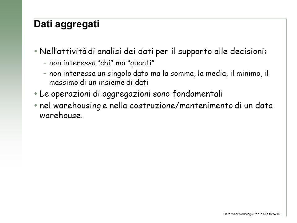 """Data warehousing - Paolo Missier– 16 Dati aggregati  Nell'attività di analisi dei dati per il supporto alle decisioni: –non interessa """"chi"""" ma """"quant"""